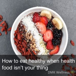 How to eat healthy when health food isn't your thing